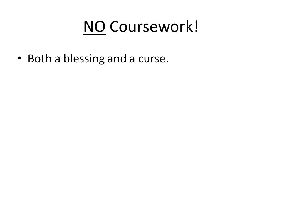 NO Coursework! Both a blessing and a curse.