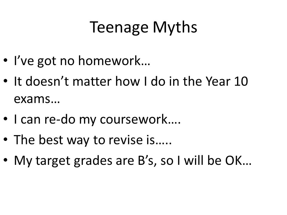 Teenage Myths I've got no homework… It doesn't matter how I do in the Year 10 exams… I can re-do my coursework…. The best way to revise is….. My targe