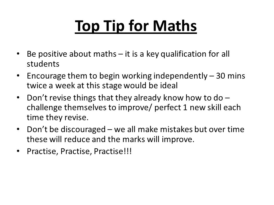 Top Tip for Maths Be positive about maths – it is a key qualification for all students Encourage them to begin working independently – 30 mins twice a week at this stage would be ideal Don't revise things that they already know how to do – challenge themselves to improve/ perfect 1 new skill each time they revise.