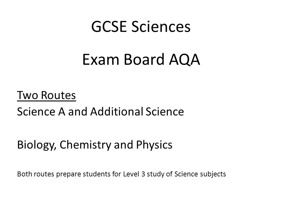 GCSE Sciences Exam Board AQA Two Routes Science A and Additional Science Biology, Chemistry and Physics Both routes prepare students for Level 3 study of Science subjects