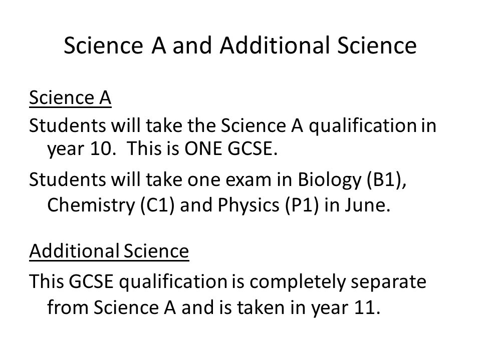 Science A and Additional Science Science A Students will take the Science A qualification in year 10. This is ONE GCSE. Students will take one exam in