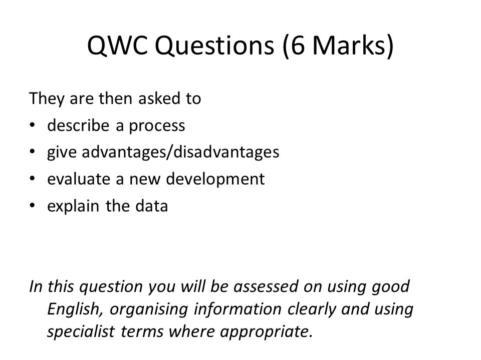 QWC Questions (6 Marks) They are then asked to describe a process give advantages/disadvantages evaluate a new development explain the data In this question you will be assessed on using good English, organising information clearly and using specialist terms where appropriate.