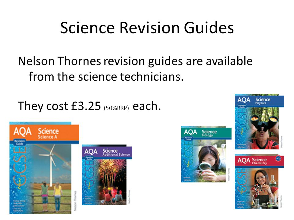 Science Revision Guides Nelson Thornes revision guides are available from the science technicians.