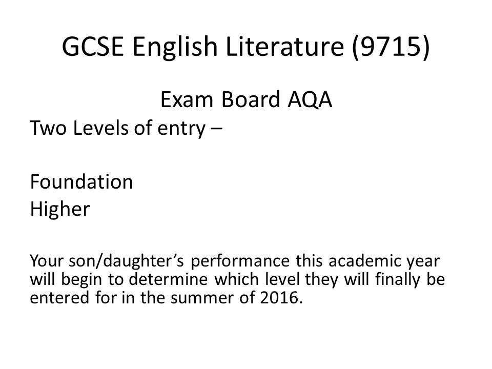 GCSE English Literature (9715) Exam Board AQA Two Levels of entry – Foundation Higher Your son/daughter's performance this academic year will begin to determine which level they will finally be entered for in the summer of 2016.