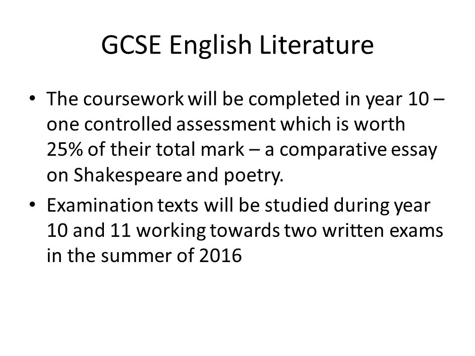 GCSE English Literature The coursework will be completed in year 10 – one controlled assessment which is worth 25% of their total mark – a comparative