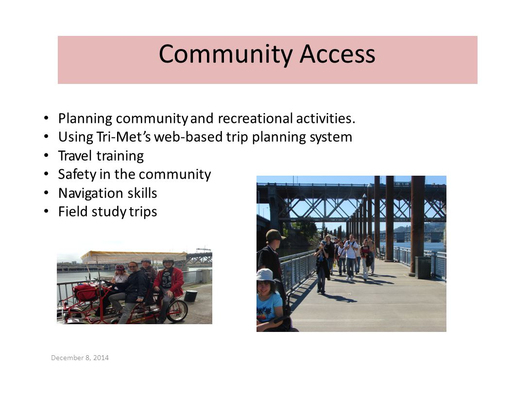 Planning community and recreational activities. Using Tri‐Met's web‐based trip planning system Travel training Safety in the community Navigation skil