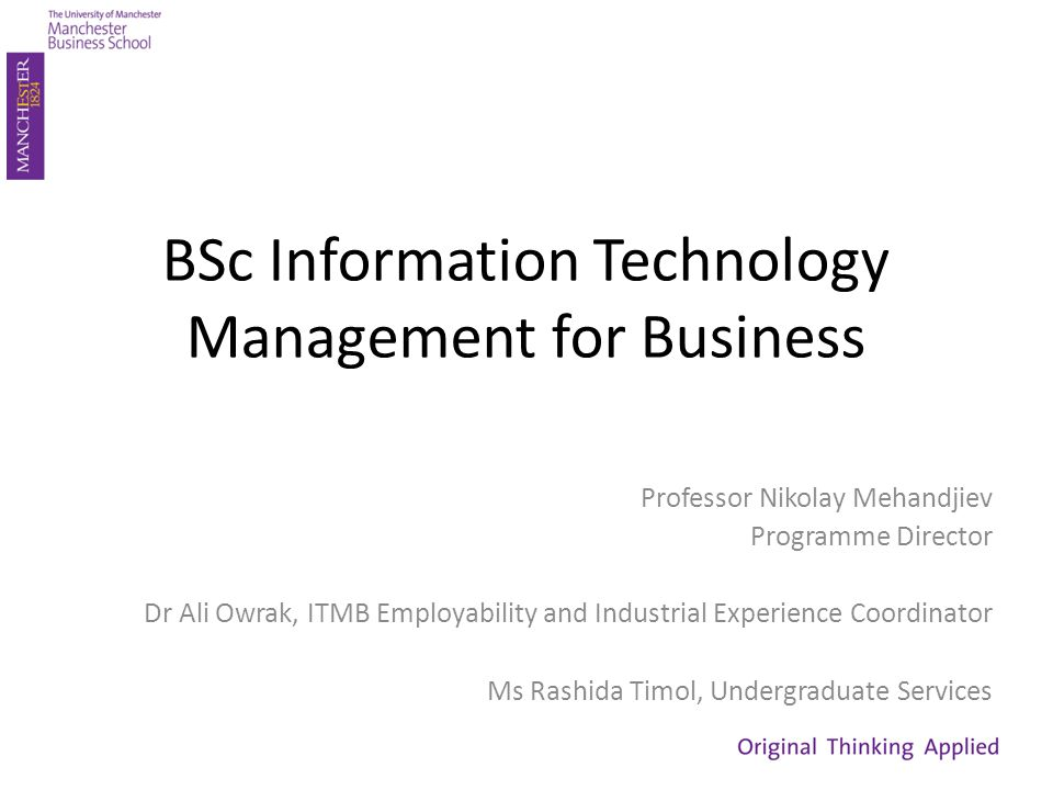 BSc Information Technology Management for Business Professor Nikolay Mehandjiev Programme Director Dr Ali Owrak, ITMB Employability and Industrial Experience Coordinator Ms Rashida Timol, Undergraduate Services
