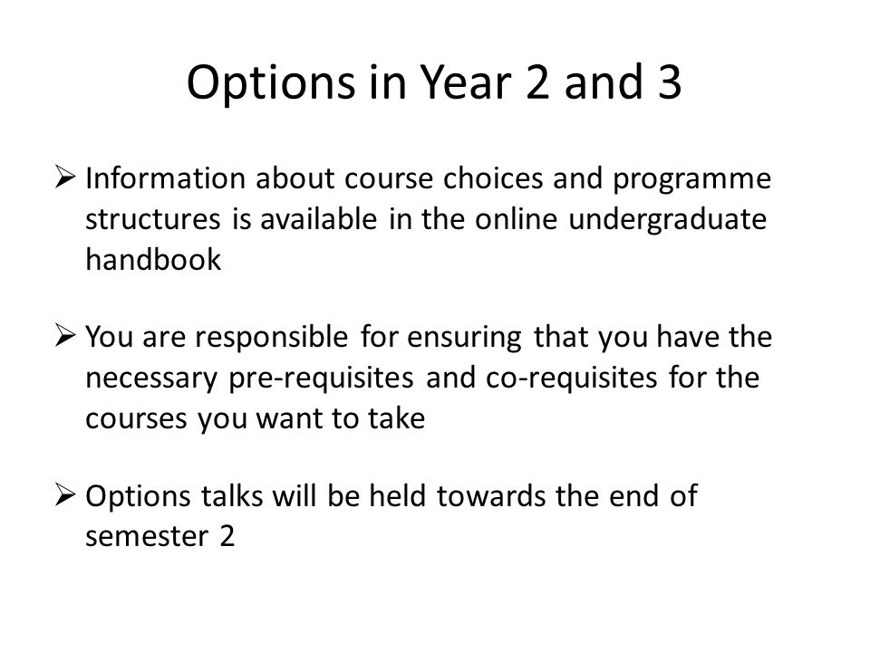 Options in Year 2 and 3  Information about course choices and programme structures is available in the online undergraduate handbook  You are responsible for ensuring that you have the necessary pre-requisites and co-requisites for the courses you want to take  Options talks will be held towards the end of semester 2