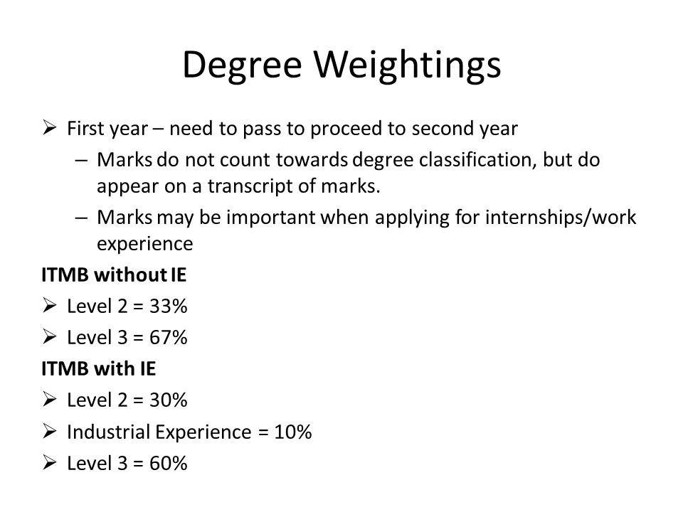 Degree Weightings  First year – need to pass to proceed to second year – Marks do not count towards degree classification, but do appear on a transcript of marks.