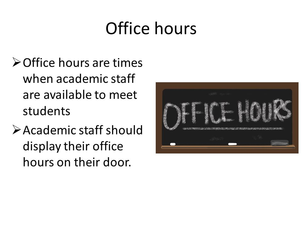 Office hours  Office hours are times when academic staff are available to meet students  Academic staff should display their office hours on their door.