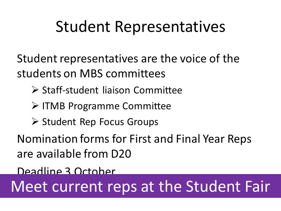 Student Representatives Student representatives are the voice of the students on MBS committees  Staff-student liaison Committee  ITMB Programme Committee  Student Rep Focus Groups Nomination forms for First and Final Year Reps are available from D20 Deadline 3 October Meet current reps at the Student Fair