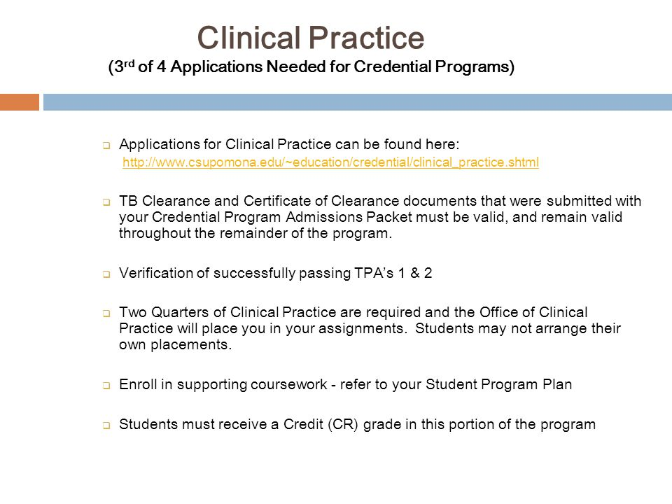 Clinical Practice (3 rd of 4 Applications Needed for Credential Programs)  Applications for Clinical Practice can be found here: http://www.csupomona