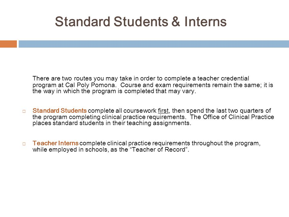 Standard Students & Interns There are two routes you may take in order to complete a teacher credential program at Cal Poly Pomona. Course and exam re