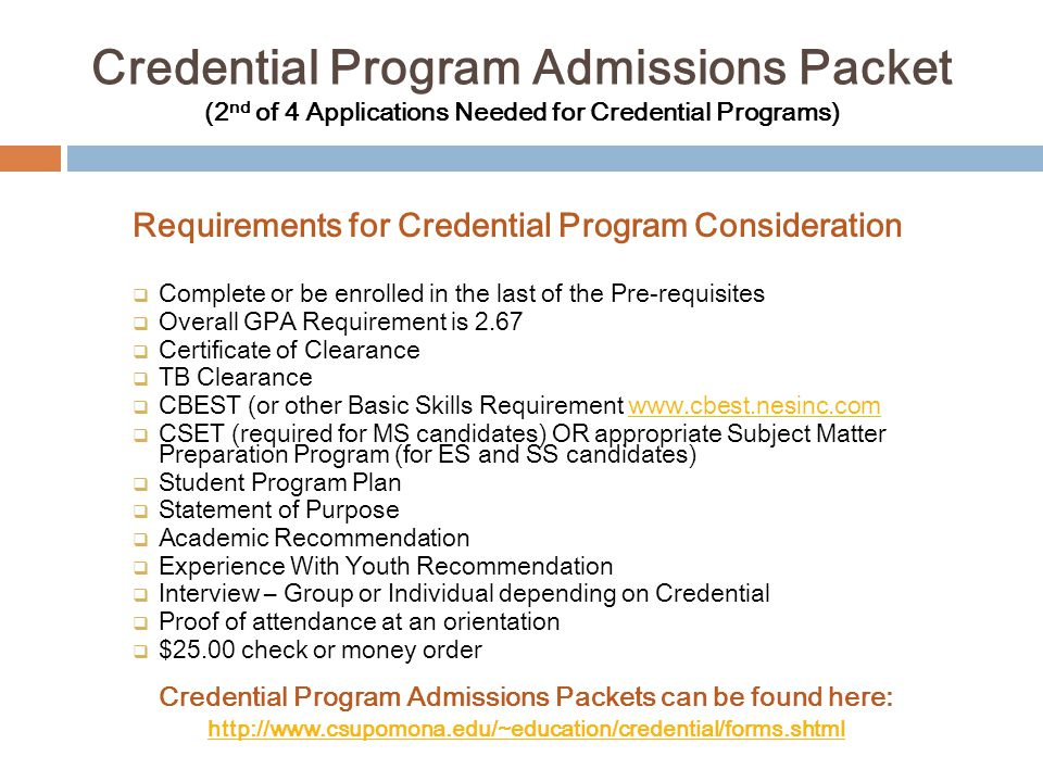 … After Admission to the Credential Program…  Refer to the Student Program Plan you set with your Academic Advisor and enroll in the appropriate core courses (there are usually 6-7 courses, depending on your credential type)  Maintain an overall 3.0 in all credential coursework; grades lower than C in credential coursework are not acceptable  Work with your instructors if you receive any incomplete grades  If you were interested in adding the Bilingual Authorization, now is the time to ensure requirements are in progress and will be complete prior to beginning Clinical Practice  Pay attention to the deadlines for applying to Clinical Practice so you don't miss an opportunity and delay your program.