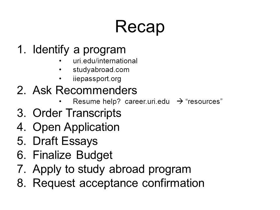 Recap 1.Identify a program uri.edu/international studyabroad.com iiepassport.org 2.Ask Recommenders Resume help.