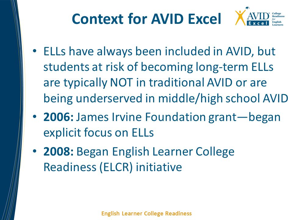 English Learner College Readiness Context for AVID Excel ELLs have always been included in AVID, but students at risk of becoming long-term ELLs are typically NOT in traditional AVID or are being underserved in middle/high school AVID 2006: James Irvine Foundation grant—began explicit focus on ELLs 2008: Began English Learner College Readiness (ELCR) initiative