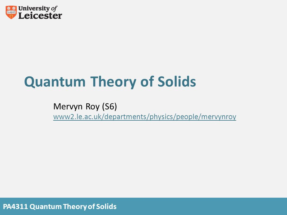 PA4311 Quantum Theory of Solids Quantum Theory of Solids Mervyn Roy (S6) www2.le.ac.uk/departments/physics/people/mervynroy
