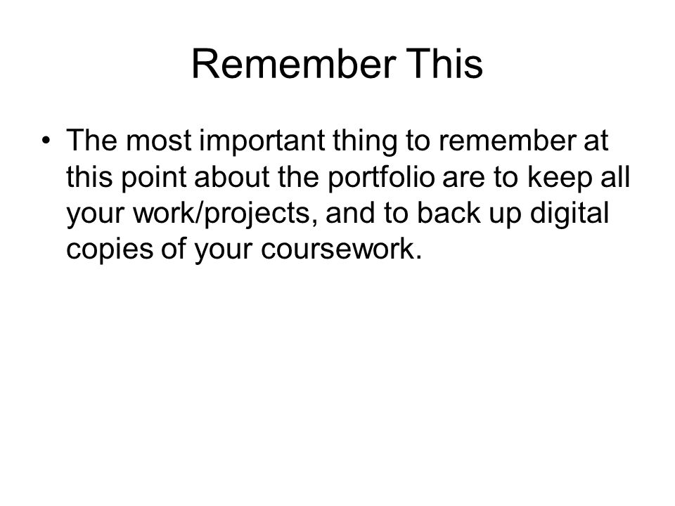 Remember This The most important thing to remember at this point about the portfolio are to keep all your work/projects, and to back up digital copies of your coursework.