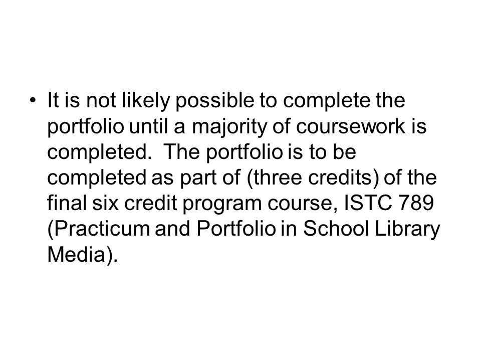 It is not likely possible to complete the portfolio until a majority of coursework is completed.