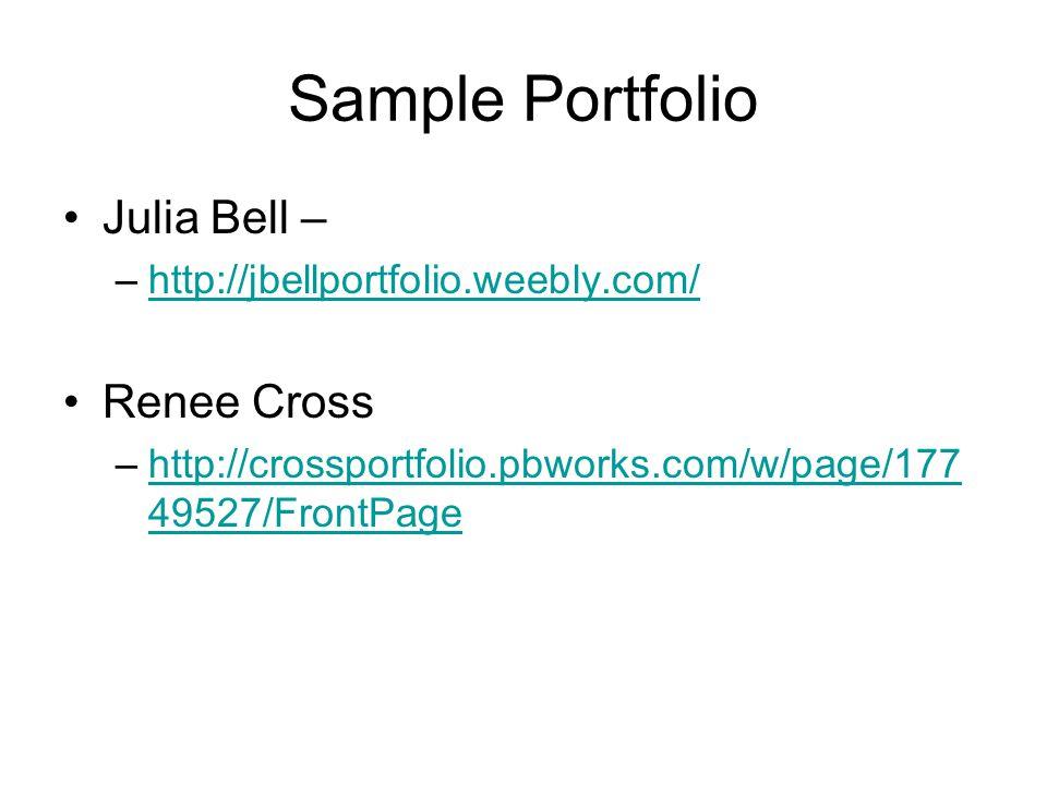 Sample Portfolio Julia Bell – –http://jbellportfolio.weebly.com/http://jbellportfolio.weebly.com/ Renee Cross –http://crossportfolio.pbworks.com/w/page/177 49527/FrontPagehttp://crossportfolio.pbworks.com/w/page/177 49527/FrontPage