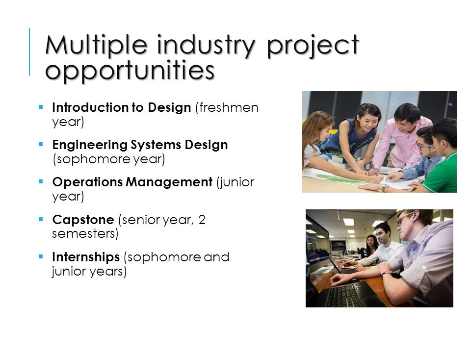 Multiple industry project opportunities  Introduction to Design (freshmen year)  Engineering Systems Design (sophomore year)  Operations Management (junior year)  Capstone (senior year, 2 semesters)  Internships (sophomore and junior years)