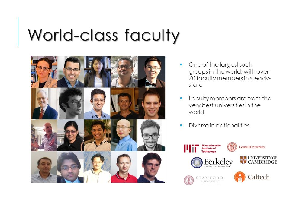 World-class faculty  One of the largest such groups in the world, with over 70 faculty members in steady- state  Faculty members are from the very best universities in the world  Diverse in nationalities