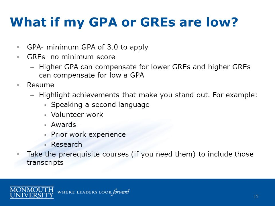  GPA- minimum GPA of 3.0 to apply  GREs- no minimum score – Higher GPA can compensate for lower GREs and higher GREs can compensate for low a GPA  Resume – Highlight achievements that make you stand out.