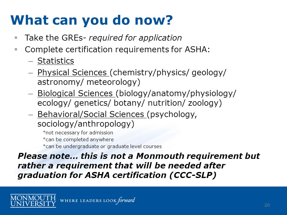  Take the GREs- required for application  Complete certification requirements for ASHA: – Statistics – Physical Sciences (chemistry/physics/ geology/ astronomy/ meteorology) – Biological Sciences (biology/anatomy/physiology/ ecology/ genetics/ botany/ nutrition/ zoology) – Behavioral/Social Sciences (psychology, sociology/anthropology) *not necessary for admission *can be completed anywhere *can be undergraduate or graduate level courses Please note… this is not a Monmouth requirement but rather a requirement that will be needed after graduation for ASHA certification (CCC-SLP) What can you do now.