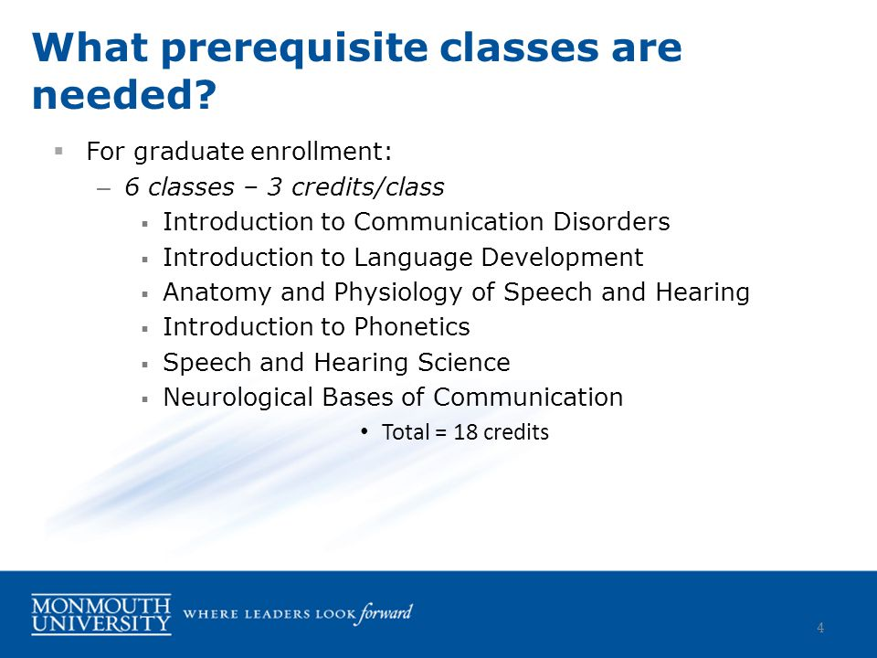  For graduate enrollment: – 6 classes – 3 credits/class  Introduction to Communication Disorders  Introduction to Language Development  Anatomy and Physiology of Speech and Hearing  Introduction to Phonetics  Speech and Hearing Science  Neurological Bases of Communication Total = 18 credits What prerequisite classes are needed.