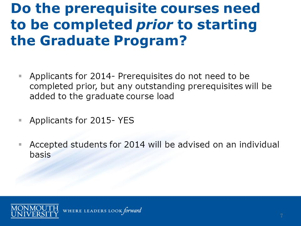  Applicants for 2014- Prerequisites do not need to be completed prior, but any outstanding prerequisites will be added to the graduate course load  Applicants for 2015- YES  Accepted students for 2014 will be advised on an individual basis Do the prerequisite courses need to be completed prior to starting the Graduate Program.