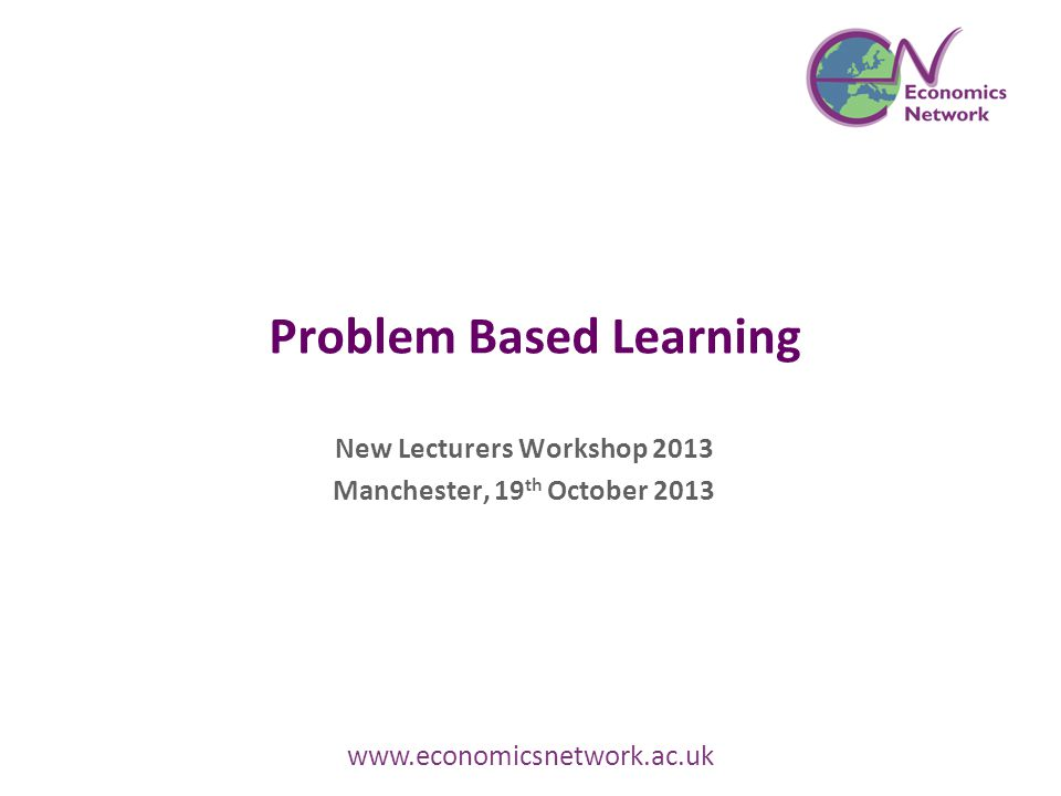 Problem Based Learning New Lecturers Workshop 2013 Manchester, 19 th October 2013 www.economicsnetwork.ac.uk
