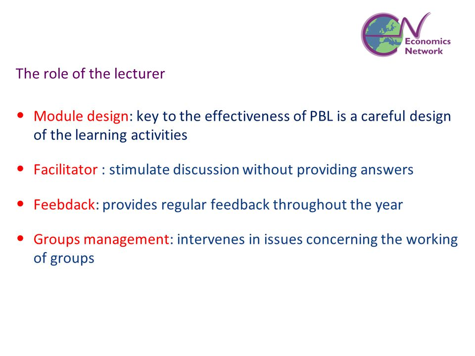 The role of the lecturer Module design: key to the effectiveness of PBL is a careful design of the learning activities Facilitator : stimulate discussion without providing answers Feebdack: provides regular feedback throughout the year Groups management: intervenes in issues concerning the working of groups