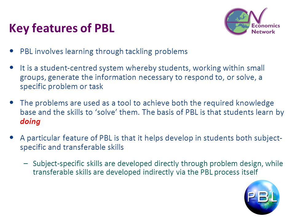 Key features of PBL PBL involves learning through tackling problems It is a student-centred system whereby students, working within small groups, gene