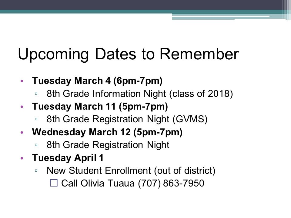 Upcoming Dates to Remember Tuesday March 4 (6pm-7pm) ▫ 8th Grade Information Night (class of 2018) Tuesday March 11 (5pm-7pm) ▫ 8th Grade Registration Night (GVMS) Wednesday March 12 (5pm-7pm) ▫ 8th Grade Registration Night Tuesday April 1 ▫ New Student Enrollment (out of district)  Call Olivia Tuaua (707) 863-7950