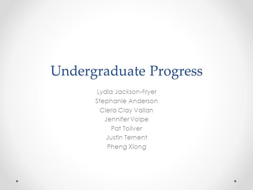 Undergraduate Progress Lydia Jackson-Fryer Stephanie Anderson Ciera Clay Valian Jennifer Volpe Pat Toliver Justin Ternent Pheng Xiong