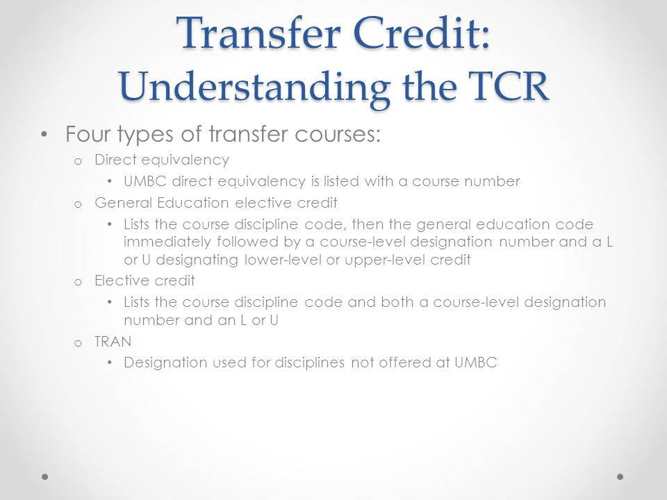 Transfer Credit: Understanding the TCR Four types of transfer courses: o Direct equivalency UMBC direct equivalency is listed with a course number o General Education elective credit Lists the course discipline code, then the general education code immediately followed by a course-level designation number and a L or U designating lower-level or upper-level credit o Elective credit Lists the course discipline code and both a course-level designation number and an L or U o TRAN Designation used for disciplines not offered at UMBC