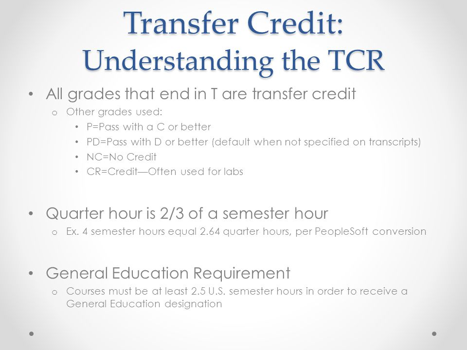 Transfer Credit: Understanding the TCR All grades that end in T are transfer credit o Other grades used: P=Pass with a C or better PD=Pass with D or better (default when not specified on transcripts) NC=No Credit CR=Credit—Often used for labs Quarter hour is 2/3 of a semester hour o Ex.