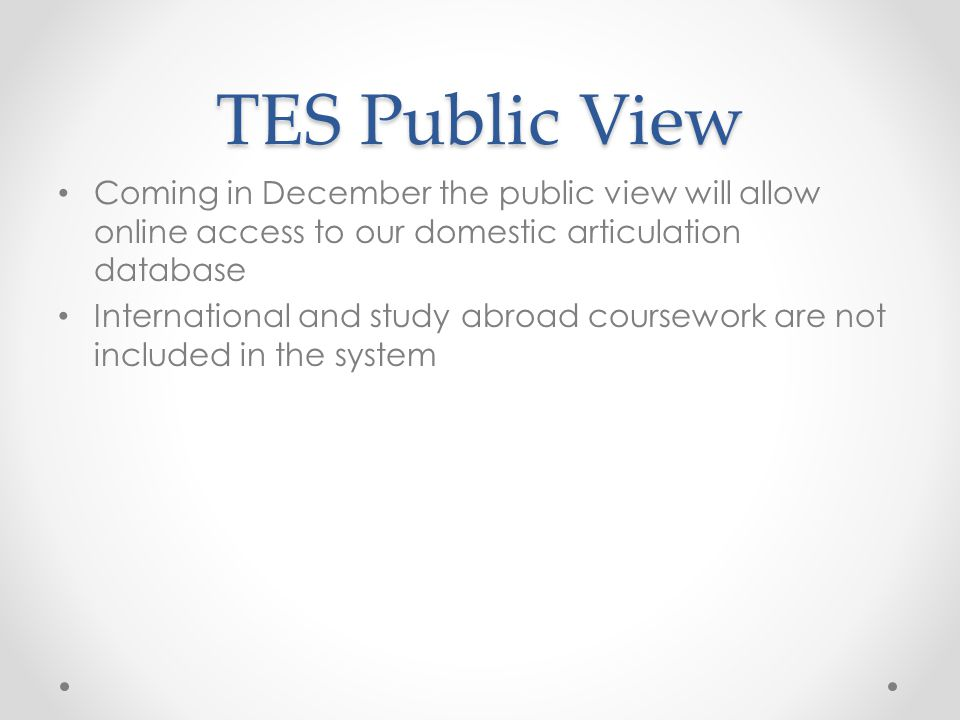 TES Public View Coming in December the public view will allow online access to our domestic articulation database International and study abroad coursework are not included in the system