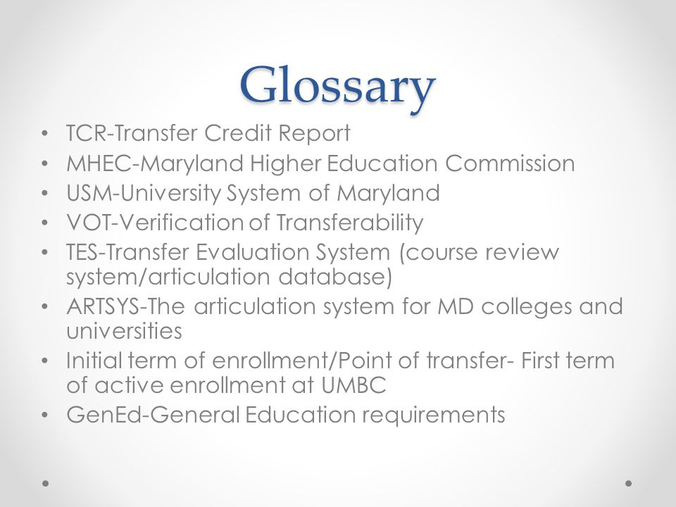 Glossary TCR-Transfer Credit Report MHEC-Maryland Higher Education Commission USM-University System of Maryland VOT-Verification of Transferability TES-Transfer Evaluation System (course review system/articulation database) ARTSYS-The articulation system for MD colleges and universities Initial term of enrollment/Point of transfer- First term of active enrollment at UMBC GenEd-General Education requirements