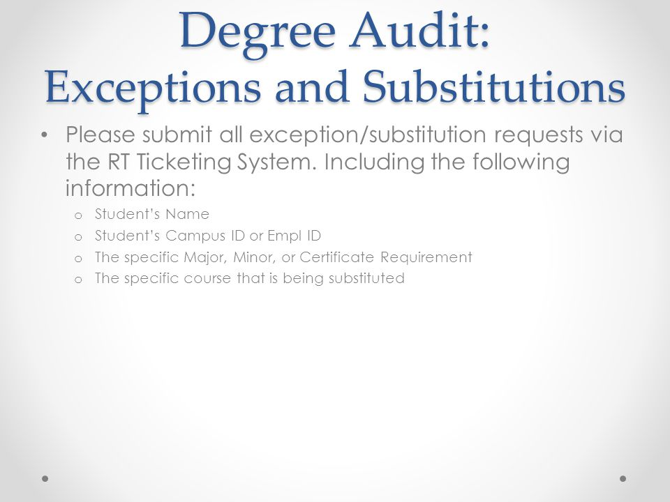 Degree Audit: Exceptions and Substitutions Please submit all exception/substitution requests via the RT Ticketing System.