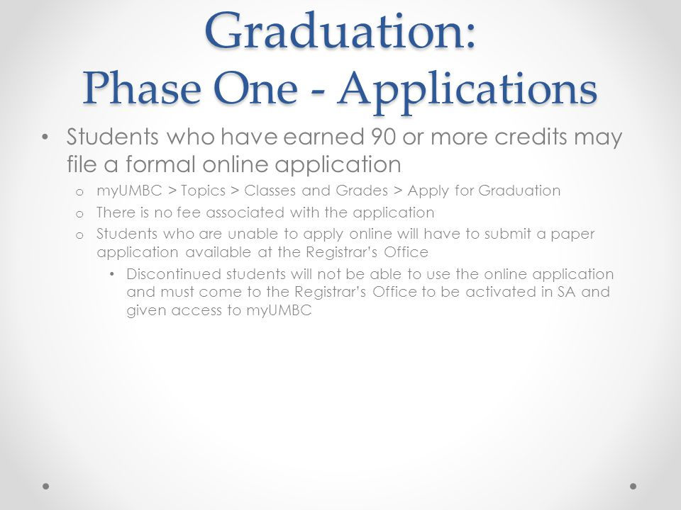 Graduation: Phase One - Applications Students who have earned 90 or more credits may file a formal online application o myUMBC > Topics > Classes and Grades > Apply for Graduation o There is no fee associated with the application o Students who are unable to apply online will have to submit a paper application available at the Registrar's Office Discontinued students will not be able to use the online application and must come to the Registrar's Office to be activated in SA and given access to myUMBC