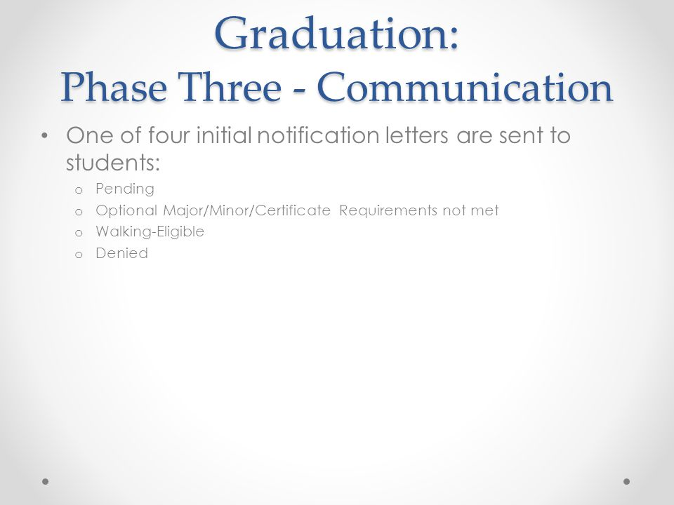Graduation: Phase Three - Communication One of four initial notification letters are sent to students: o Pending o Optional Major/Minor/Certificate Requirements not met o Walking-Eligible o Denied