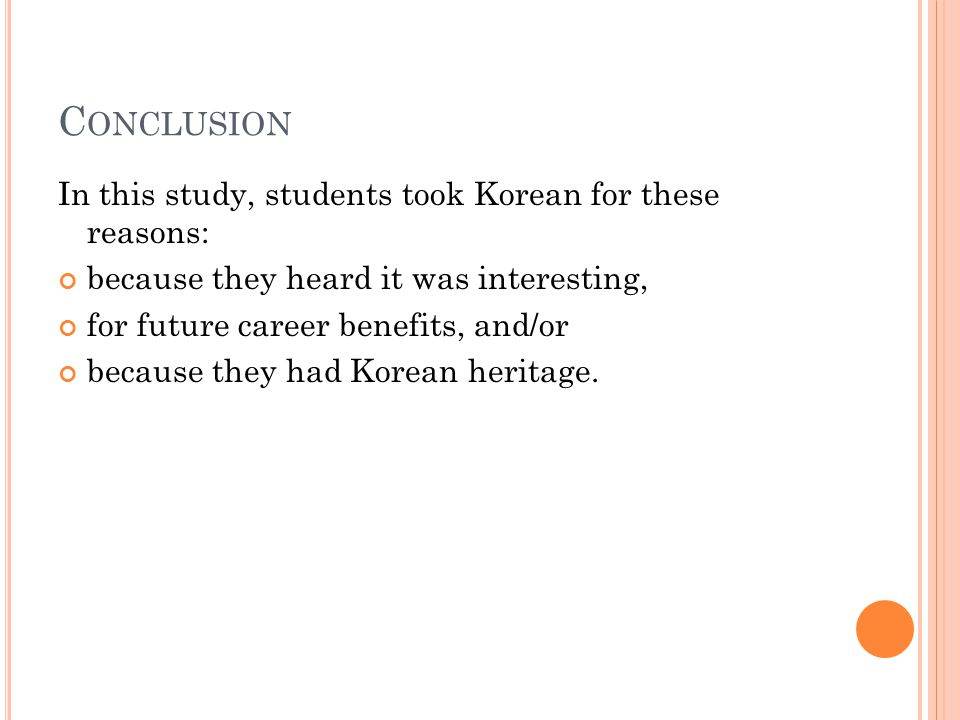 C ONCLUSION In this study, students took Korean for these reasons: because they heard it was interesting, for future career benefits, and/or because they had Korean heritage.