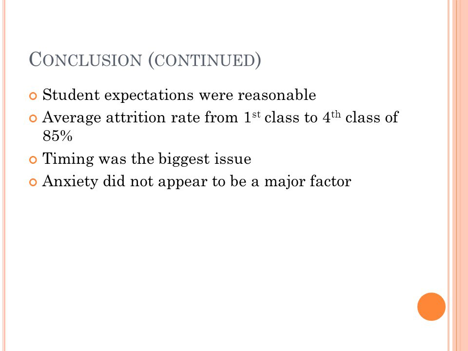 C ONCLUSION ( CONTINUED ) Student expectations were reasonable Average attrition rate from 1 st class to 4 th class of 85% Timing was the biggest issue Anxiety did not appear to be a major factor