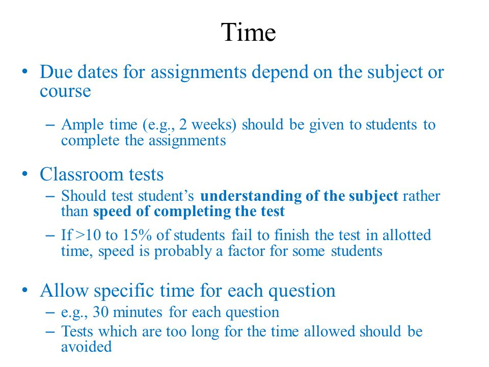 Time Due dates for assignments depend on the subject or course – Ample time (e.g., 2 weeks) should be given to students to complete the assignments Classroom tests – Should test student's understanding of the subject rather than speed of completing the test – If >10 to 15% of students fail to finish the test in allotted time, speed is probably a factor for some students Allow specific time for each question – e.g., 30 minutes for each question – Tests which are too long for the time allowed should be avoided