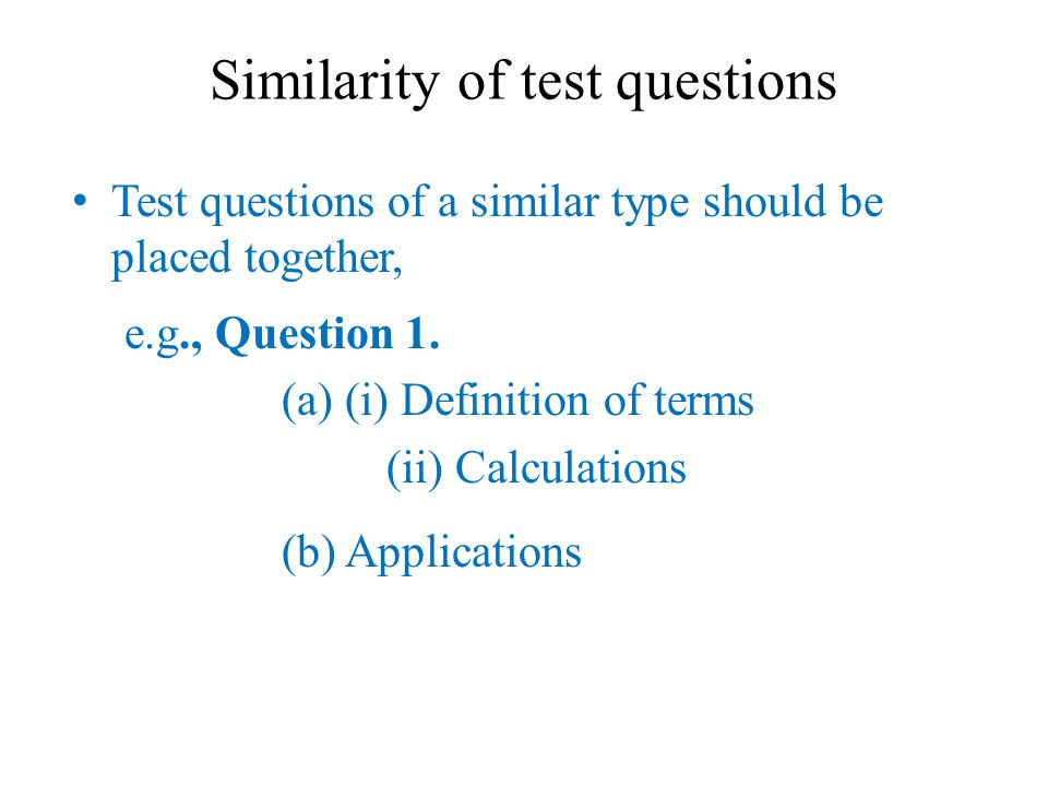 Similarity of test questions Test questions of a similar type should be placed together, e.g., Question 1.