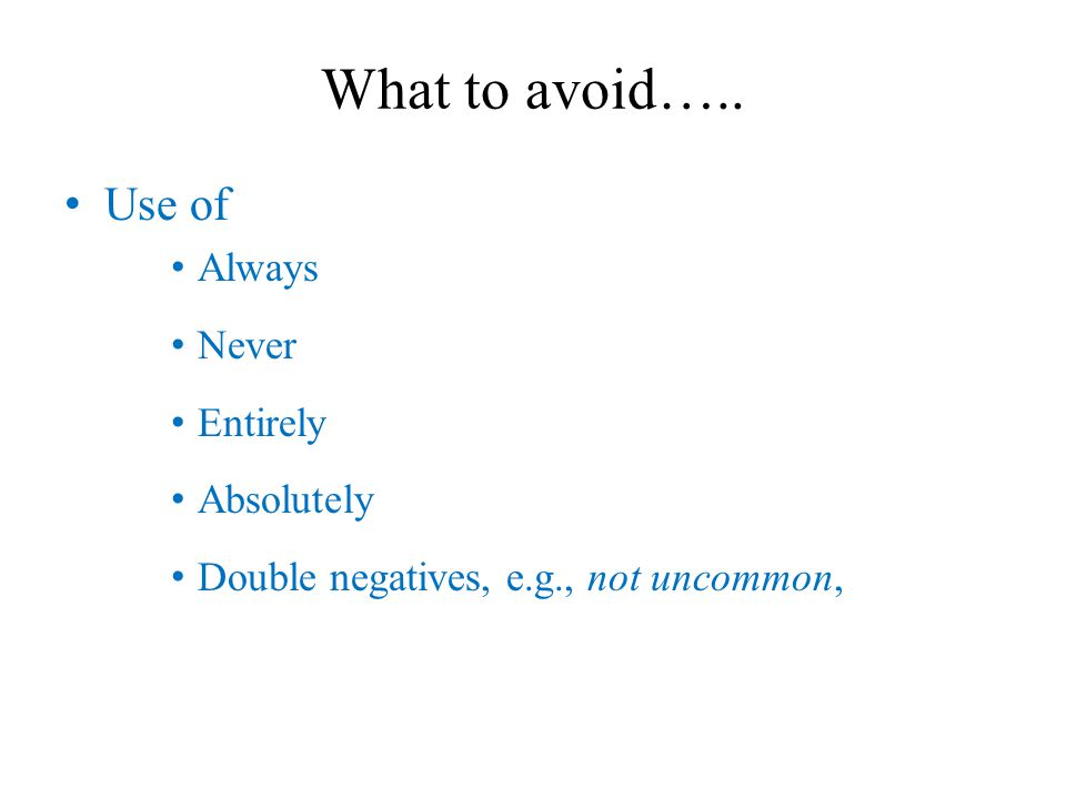 What to avoid….. Use of Always Never Entirely Absolutely Double negatives, e.g., not uncommon,