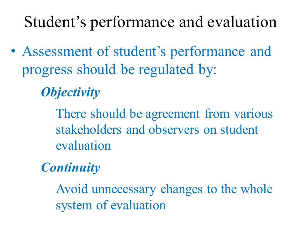 Student's performance and evaluation Assessment of student's performance and progress should be regulated by: Objectivity There should be agreement from various stakeholders and observers on student evaluation Continuity Avoid unnecessary changes to the whole system of evaluation