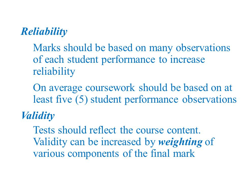 Reliability Marks should be based on many observations of each student performance to increase reliability On average coursework should be based on at least five (5) student performance observations Validity Tests should reflect the course content.