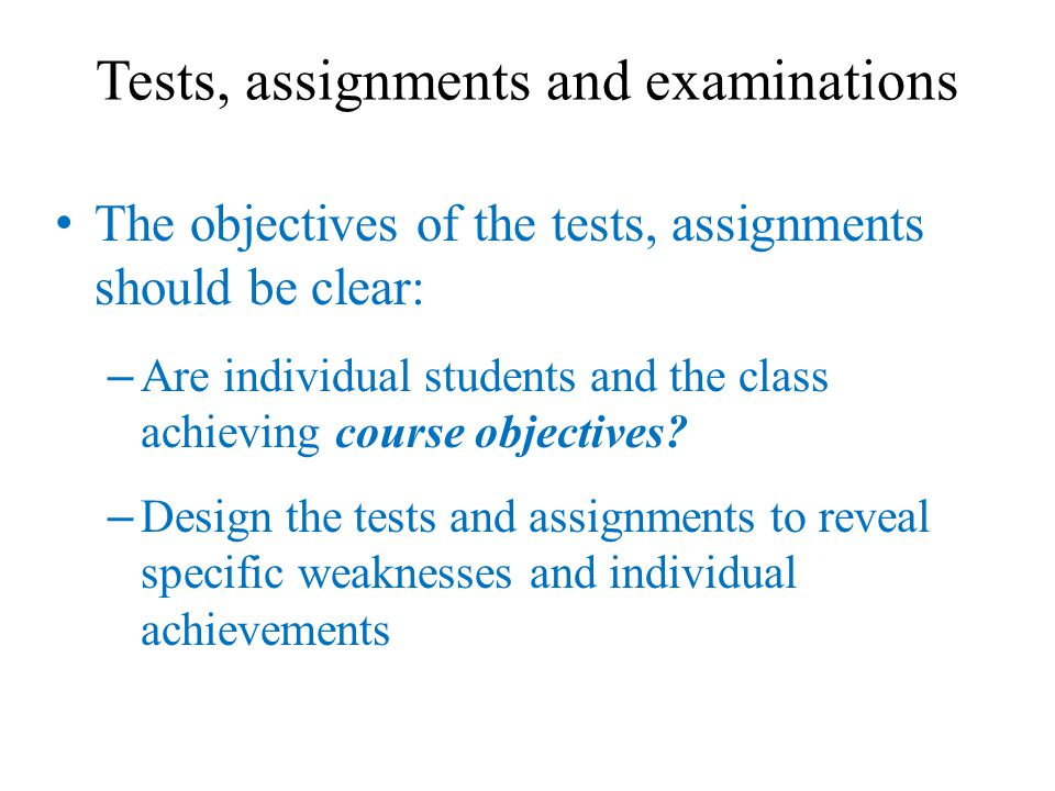 Some Guidelines for Setting Tests and Assignments Make a draft of the tests and assignments based on the table of objectives and course outline – Include all topics – Emphasize all important points and topics – Make important points and topics compulsory